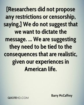 Barry McCaffrey - [Researchers did not propose any restrictions or censorship, saying,] We do not suggest that we want to dictate the message. ... We are suggesting they need to be tied to the consequences that are realistic, given our experiences in American life.