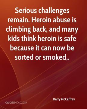 Serious challenges remain. Heroin abuse is climbing back, and many kids think heroin is safe because it can now be sorted or smoked.