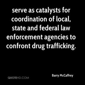 serve as catalysts for coordination of local, state and federal law enforcement agencies to confront drug trafficking.
