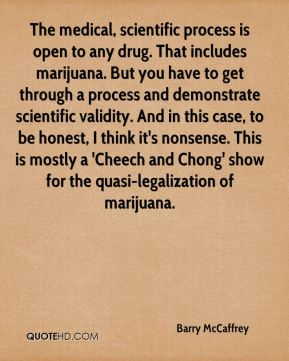 The medical, scientific process is open to any drug. That includes marijuana. But you have to get through a process and demonstrate scientific validity. And in this case, to be honest, I think it's nonsense. This is mostly a 'Cheech and Chong' show for the quasi-legalization of marijuana.