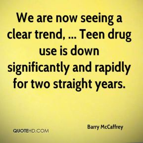 We are now seeing a clear trend, ... Teen drug use is down significantly and rapidly for two straight years.