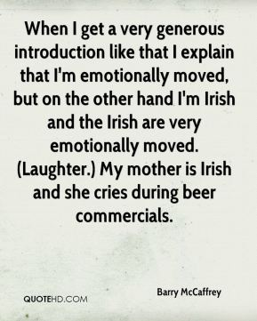 Barry McCaffrey - When I get a very generous introduction like that I explain that I'm emotionally moved, but on the other hand I'm Irish and the Irish are very emotionally moved. (Laughter.) My mother is Irish and she cries during beer commercials.