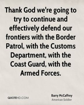 Thank God we're going to try to continue and effectively defend our frontiers with the Border Patrol, with the Customs Department, with the Coast Guard, with the Armed Forces.