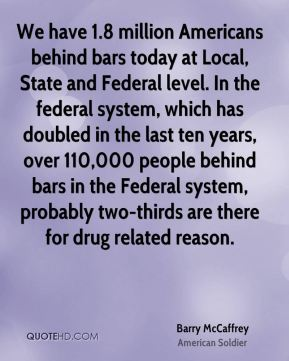We have 1.8 million Americans behind bars today at Local, State and Federal level. In the federal system, which has doubled in the last ten years, over 110,000 people behind bars in the Federal system, probably two-thirds are there for drug related reason.