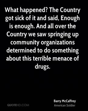 Barry McCaffrey - What happened? The Country got sick of it and said, Enough is enough. And all over the Country we saw springing up community organizations determined to do something about this terrible menace of drugs.