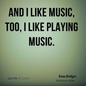 And I like music, too, I like playing music.