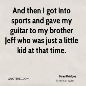 And then I got into sports and gave my guitar to my brother Jeff who was just a little kid at that time.