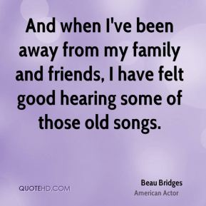 And when I've been away from my family and friends, I have felt good hearing some of those old songs.