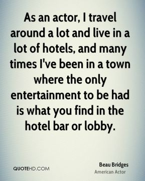 As an actor, I travel around a lot and live in a lot of hotels, and many times I've been in a town where the only entertainment to be had is what you find in the hotel bar or lobby.