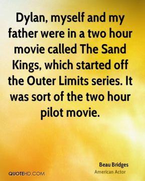 Dylan, myself and my father were in a two hour movie called The Sand Kings, which started off the Outer Limits series. It was sort of the two hour pilot movie.