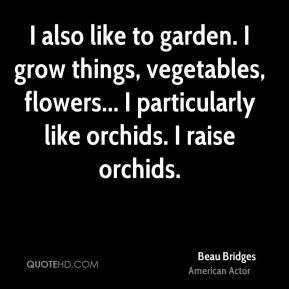 Beau Bridges - I also like to garden. I grow things, vegetables, flowers... I particularly like orchids. I raise orchids.