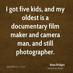 I got five kids, and my oldest is a documentary film maker and camera man, and still photographer.