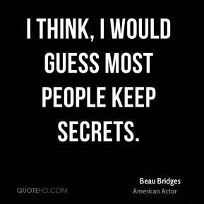 I think, I would guess most people keep secrets.