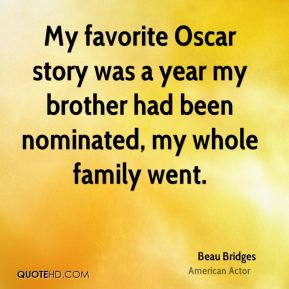 My favorite Oscar story was a year my brother had been nominated, my whole family went.