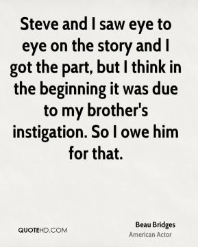 Steve and I saw eye to eye on the story and I got the part, but I think in the beginning it was due to my brother's instigation. So I owe him for that.