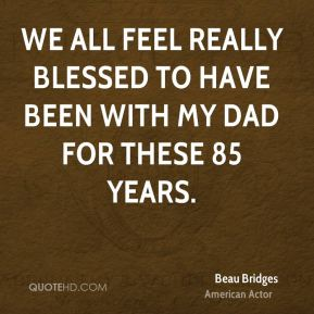 We all feel really blessed to have been with my dad for these 85 years.