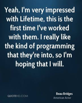 Yeah, I'm very impressed with Lifetime, this is the first time I've worked with them. I really like the kind of programming that they're into, so I'm hoping that I will.