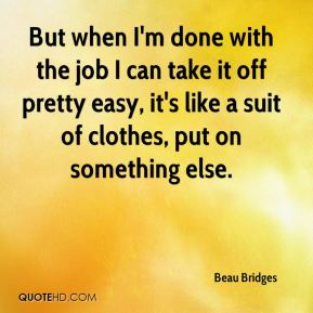 Beau Bridges - But when I'm done with the job I can take it off pretty easy, it's like a suit of clothes, put on something else.