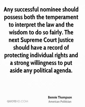 Bennie Thompson - Any successful nominee should possess both the temperament to interpret the law and the wisdom to do so fairly. The next Supreme Court Justice should have a record of protecting individual rights and a strong willingness to put aside any political agenda.