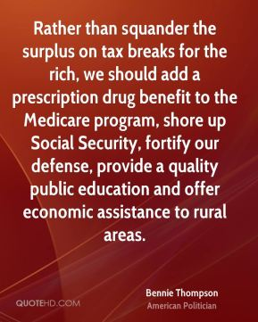 Bennie Thompson - Rather than squander the surplus on tax breaks for the rich, we should add a prescription drug benefit to the Medicare program, shore up Social Security, fortify our defense, provide a quality public education and offer economic assistance to rural areas.