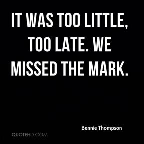 Bennie Thompson - It was too little, too late. We missed the mark.
