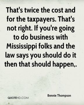 Bennie Thompson - That's twice the cost and for the taxpayers. That's not right. If you're going to do business with Mississippi folks and the law says you should do it then that should happen.