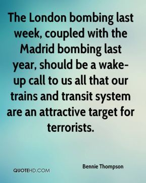 Bennie Thompson - The London bombing last week, coupled with the Madrid bombing last year, should be a wake-up call to us all that our trains and transit system are an attractive target for terrorists.