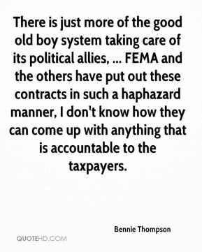 Bennie Thompson - There is just more of the good old boy system taking care of its political allies, ... FEMA and the others have put out these contracts in such a haphazard manner, I don't know how they can come up with anything that is accountable to the taxpayers.