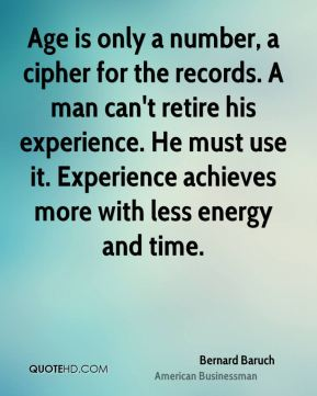Age is only a number, a cipher for the records. A man can't retire his experience. He must use it. Experience achieves more with less energy and time.
