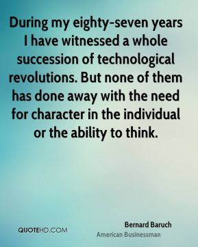 Bernard Baruch - During my eighty-seven years I have witnessed a whole succession of technological revolutions. But none of them has done away with the need for character in the individual or the ability to think.