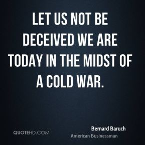 Bernard Baruch - Let us not be deceived we are today in the midst of a cold war.