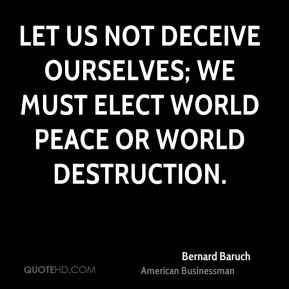 Let us not deceive ourselves; we must elect world peace or world destruction.