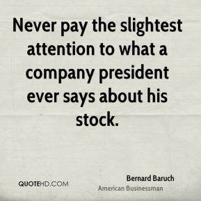Never pay the slightest attention to what a company president ever says about his stock.