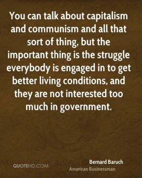 Bernard Baruch - You can talk about capitalism and communism and all that sort of thing, but the important thing is the struggle everybody is engaged in to get better living conditions, and they are not interested too much in government.