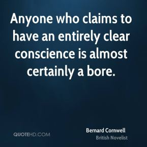 Bernard Cornwell - Anyone who claims to have an entirely clear conscience is almost certainly a bore.