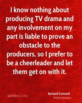 Bernard Cornwell - I know nothing about producing TV drama and any involvement on my part is liable to prove an obstacle to the producers, so I prefer to be a cheerleader and let them get on with it.