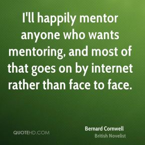 Bernard Cornwell - I'll happily mentor anyone who wants mentoring, and most of that goes on by internet rather than face to face.