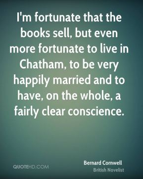 I'm fortunate that the books sell, but even more fortunate to live in Chatham, to be very happily married and to have, on the whole, a fairly clear conscience.