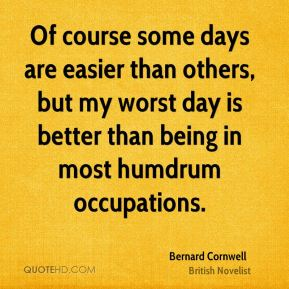 Of course some days are easier than others, but my worst day is better than being in most humdrum occupations.