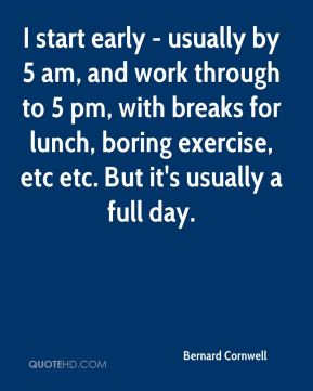 Bernard Cornwell - I start early - usually by 5 am, and work through to 5 pm, with breaks for lunch, boring exercise, etc etc. But it's usually a full day.