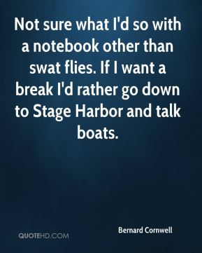 Bernard Cornwell - Not sure what I'd so with a notebook other than swat flies. If I want a break I'd rather go down to Stage Harbor and talk boats.
