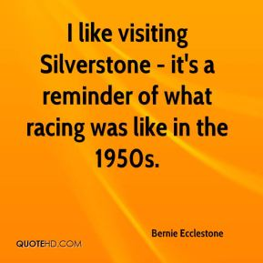 I like visiting Silverstone - it's a reminder of what racing was like in the 1950s.