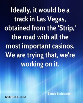 Bernie Ecclestone - Ideally, it would be a track in Las Vegas, obtained from the 'Strip,' the road with all the most important casinos. We are trying that, we're working on it.