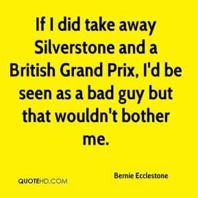 Bernie Ecclestone - If I did take away Silverstone and a British Grand Prix, I'd be seen as a bad guy but that wouldn't bother me.