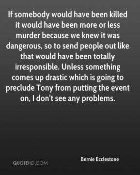 If somebody would have been killed it would have been more or less murder because we knew it was dangerous, so to send people out like that would have been totally irresponsible. Unless something comes up drastic which is going to preclude Tony from putting the event on, I don't see any problems.