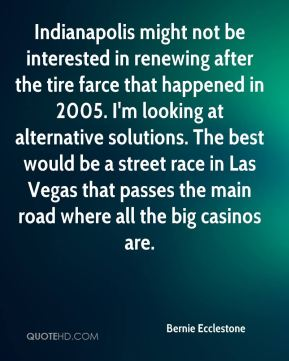 Bernie Ecclestone - Indianapolis might not be interested in renewing after the tire farce that happened in 2005. I'm looking at alternative solutions. The best would be a street race in Las Vegas that passes the main road where all the big casinos are.
