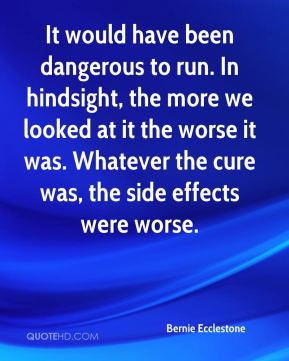 It would have been dangerous to run. In hindsight, the more we looked at it the worse it was. Whatever the cure was, the side effects were worse.