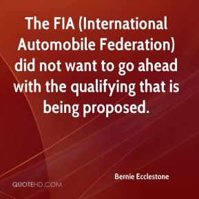 Bernie Ecclestone - The FIA (International Automobile Federation) did not want to go ahead with the qualifying that is being proposed.