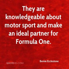 Bernie Ecclestone - They are knowledgeable about motor sport and make an ideal partner for Formula One.