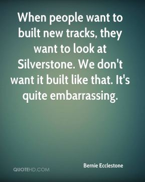 When people want to built new tracks, they want to look at Silverstone. We don't want it built like that. It's quite embarrassing.